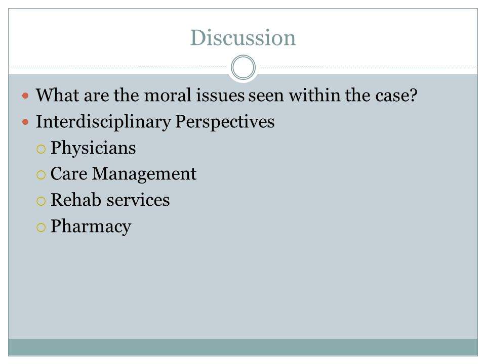 Discussion What are the moral issues seen within the case? Interdisciplinary Perspectives  Physicians  Care Management  Rehab services  Pharmacy
