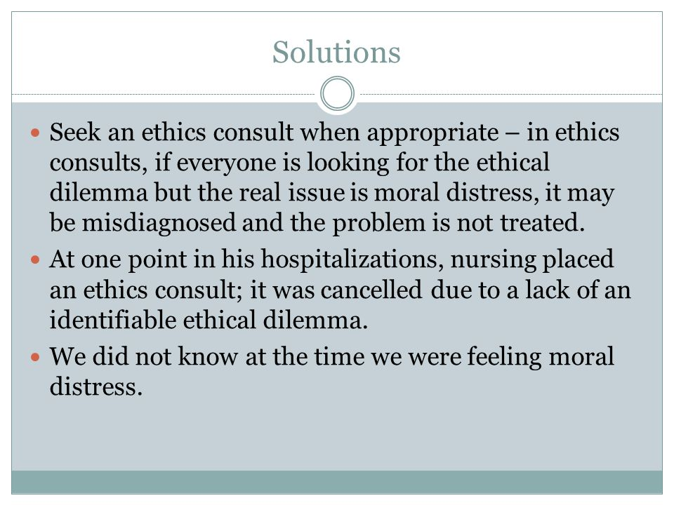 Solutions Seek an ethics consult when appropriate – in ethics consults, if everyone is looking for the ethical dilemma but the real issue is moral dis