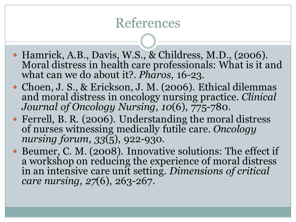 References Hamrick, A.B., Davis, W.S., & Childress, M.D., (2006). Moral distress in health care professionals: What is it and what can we do about it?
