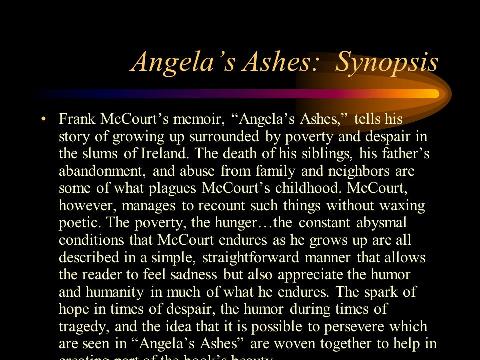 Synopsis continued The beauty of Angela's Ashes also stems not only from McCourt's style of writing but rather from the reader being able to relate to what McCourt narrates.