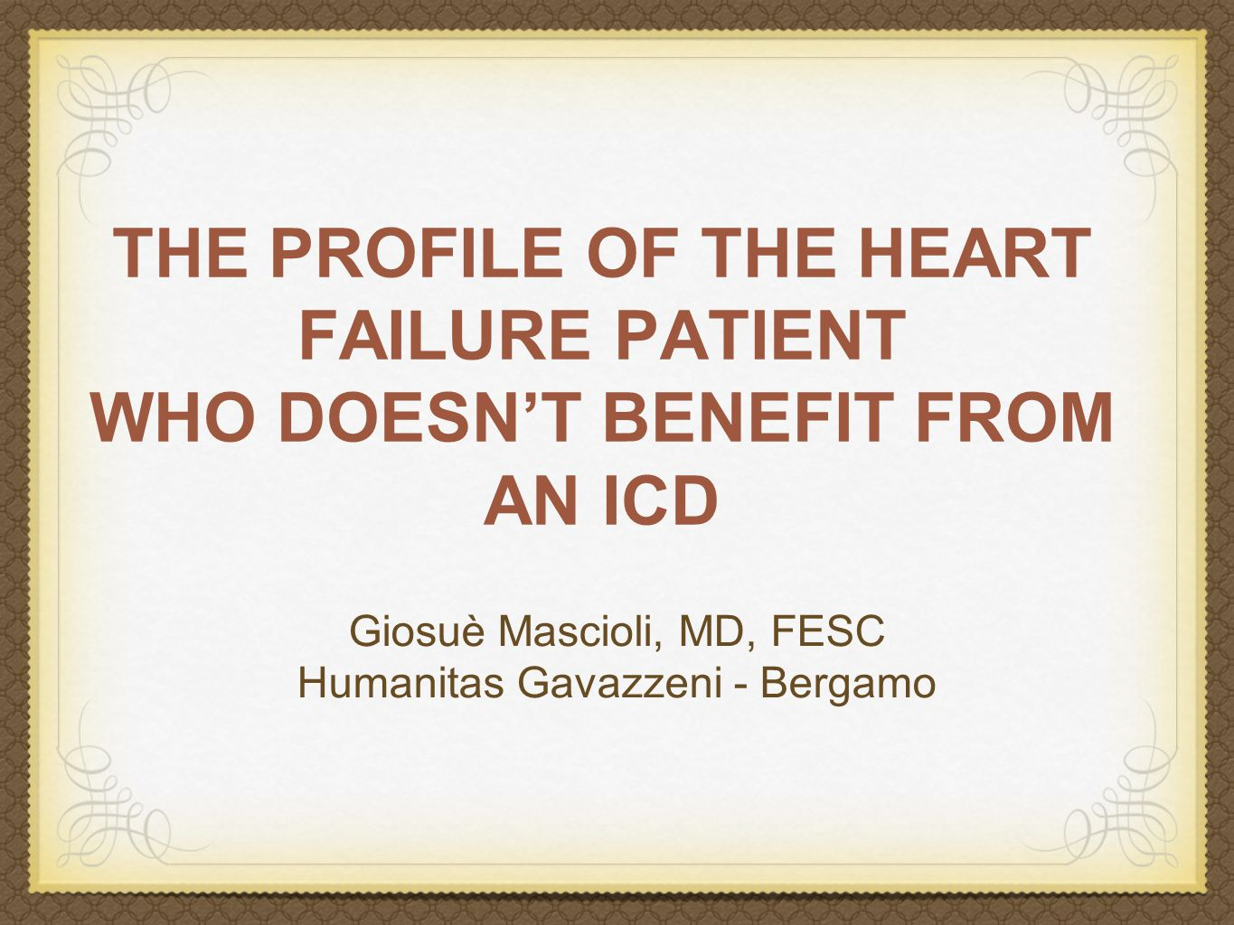 THE PROFILE OF THE HEART FAILURE PATIENT WHO DOESN'T BENEFIT FROM AN ICD Giosuè Mascioli, MD, FESC Humanitas Gavazzeni - Bergamo