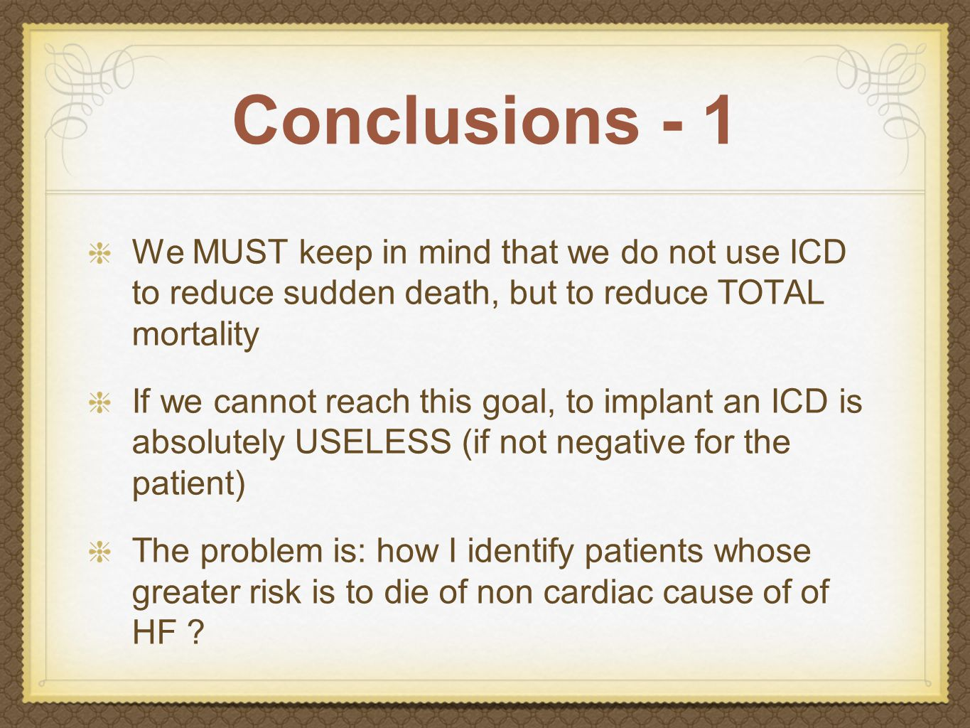 Conclusions - 1 We MUST keep in mind that we do not use ICD to reduce sudden death, but to reduce TOTAL mortality If we cannot reach this goal, to implant an ICD is absolutely USELESS (if not negative for the patient) The problem is: how I identify patients whose greater risk is to die of non cardiac cause of of HF
