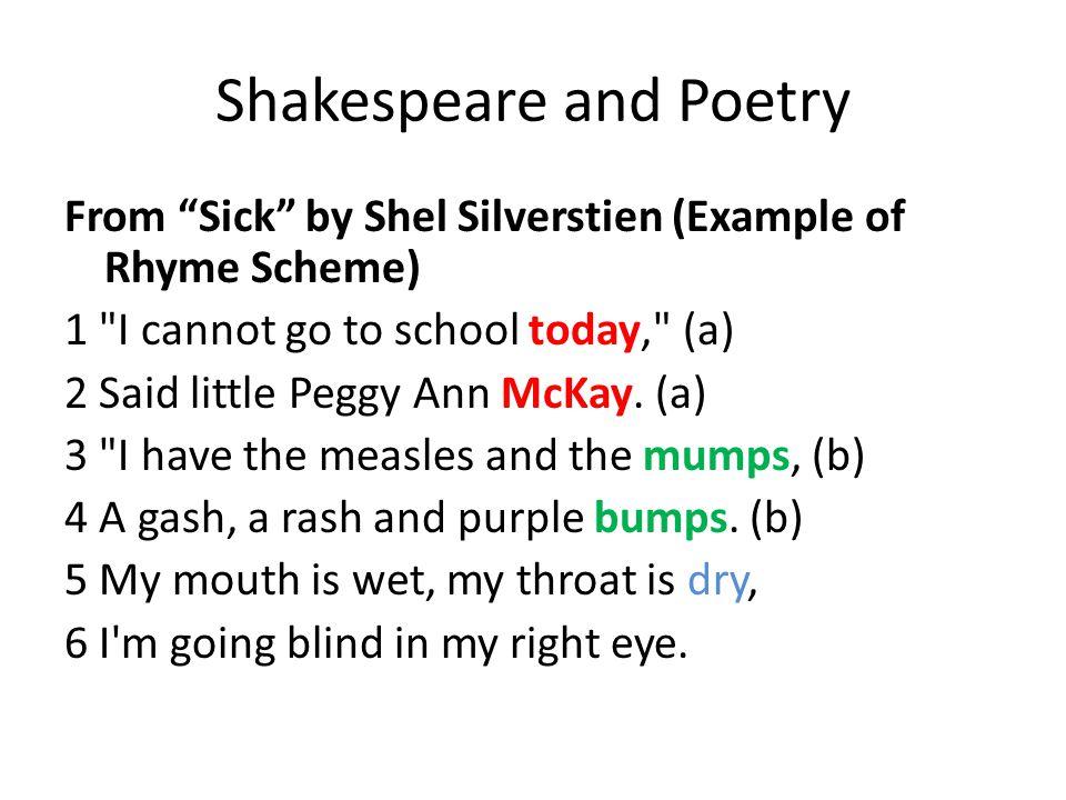 Shakespeare and Poetry From Sick by Shel Silverstien (Example of Rhyme Scheme) 1 I cannot go to school today, (a) 2 Said little Peggy Ann McKay.