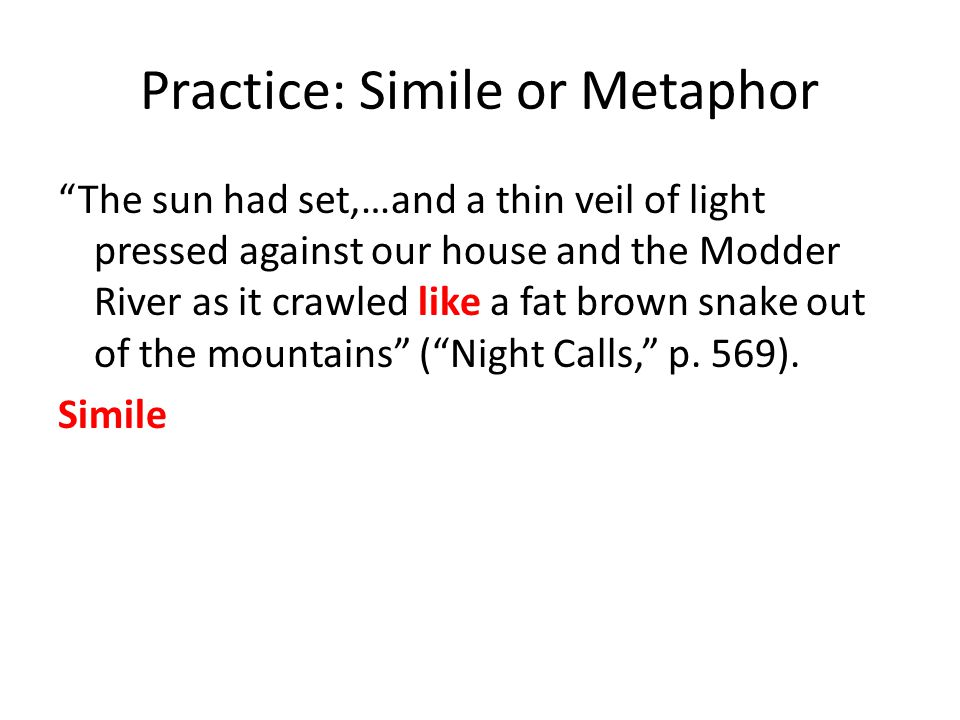 Practice: Simile or Metaphor The sun had set,…and a thin veil of light pressed against our house and the Modder River as it crawled like a fat brown snake out of the mountains ( Night Calls, p.