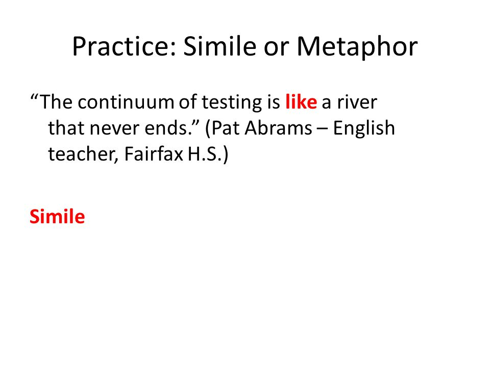 Practice: Simile or Metaphor The continuum of testing is like a river that never ends. (Pat Abrams – English teacher, Fairfax H.S.) Simile