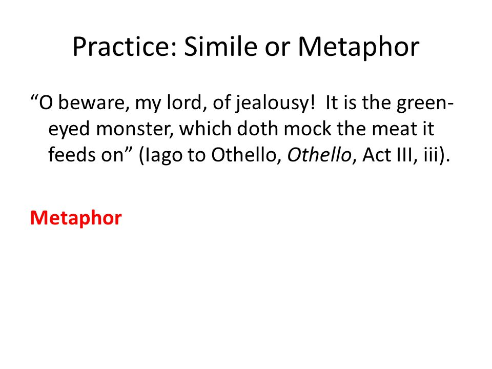 Practice: Simile or Metaphor O beware, my lord, of jealousy.