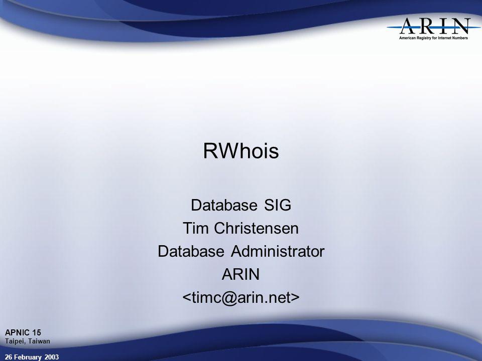 26 February 2003 APNIC 15 Taipei, Taiwan RWhois Database SIG Tim Christensen Database Administrator ARIN