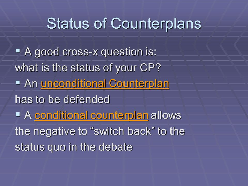 Status of Counterplans  A good cross-x question is: what is the status of your CP?  An unconditional Counterplan has to be defended  A conditional