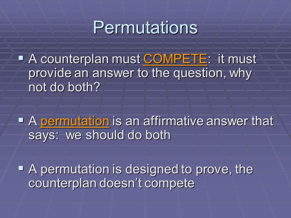 Permutations  A counterplan must COMPETE: it must provide an answer to the question, why not do both.