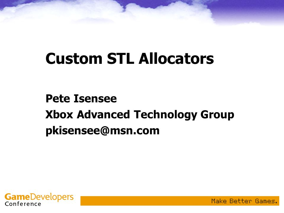Custom STL Allocators Pete Isensee Xbox Advanced Technology Group pkisensee@msn.com