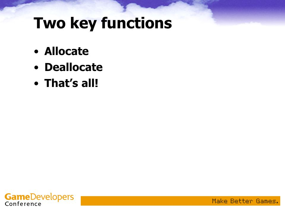 Two key functions Allocate Deallocate That's all!
