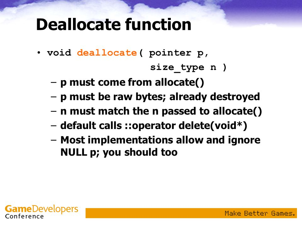 Deallocate function void deallocate( pointer p, size_type n ) –p must come from allocate() –p must be raw bytes; already destroyed –n must match the n passed to allocate() –default calls ::operator delete(void*) –Most implementations allow and ignore NULL p; you should too