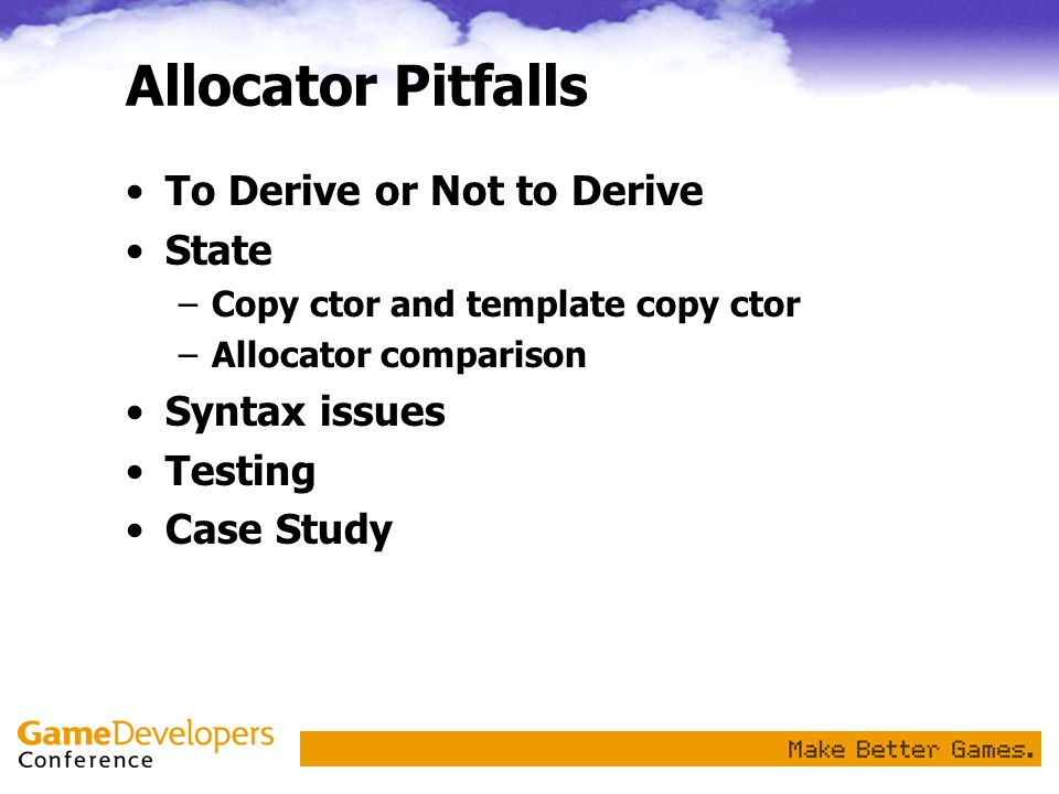 Allocator Pitfalls To Derive or Not to Derive State –Copy ctor and template copy ctor –Allocator comparison Syntax issues Testing Case Study