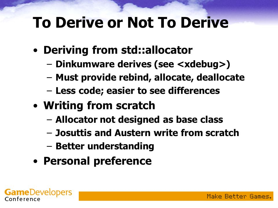 To Derive or Not To Derive Deriving from std::allocator –Dinkumware derives (see ) –Must provide rebind, allocate, deallocate –Less code; easier to see differences Writing from scratch –Allocator not designed as base class –Josuttis and Austern write from scratch –Better understanding Personal preference