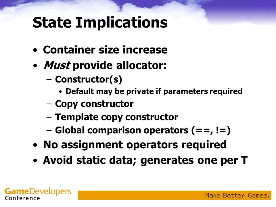 State Implications Container size increase Must provide allocator: –Constructor(s) Default may be private if parameters required –Copy constructor –Template copy constructor –Global comparison operators (==, !=) No assignment operators required Avoid static data; generates one per T