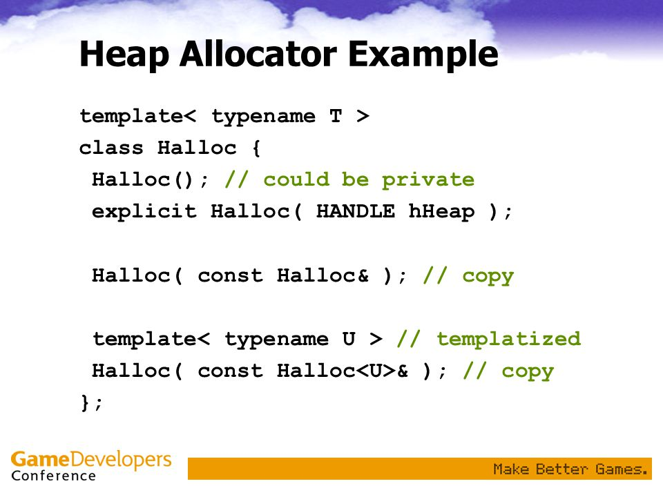 Heap Allocator Example template class Halloc { Halloc(); // could be private explicit Halloc( HANDLE hHeap ); Halloc( const Halloc& ); // copy template // templatized Halloc( const Halloc & ); // copy };