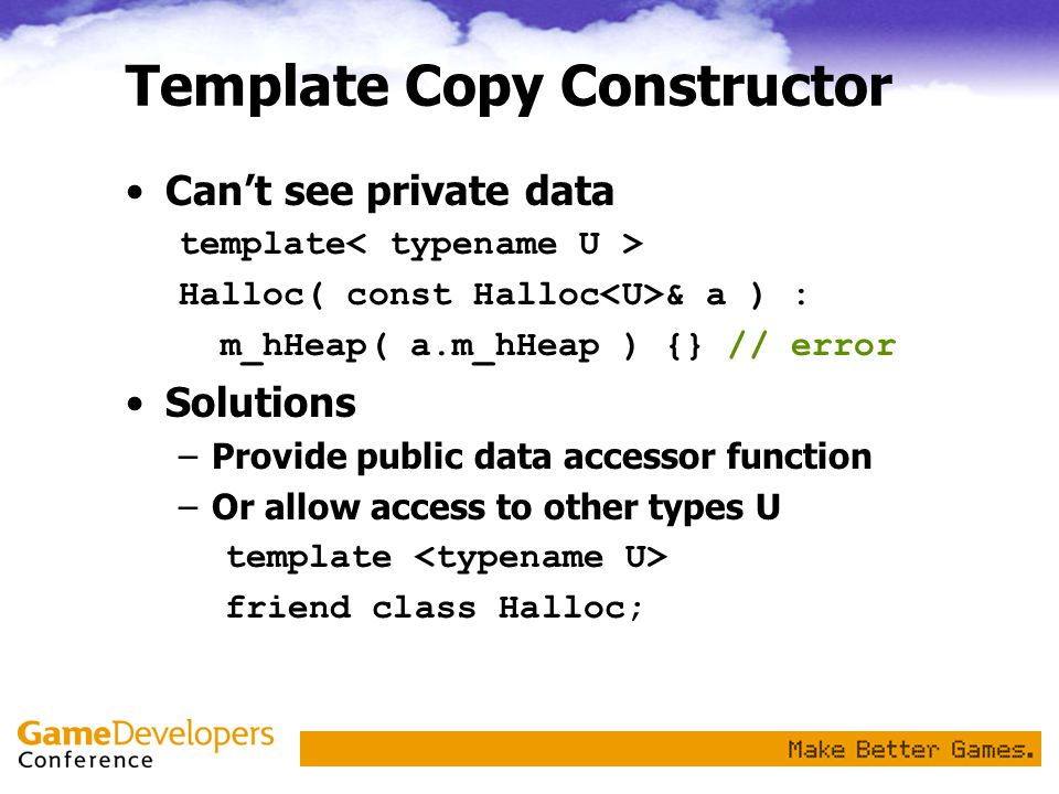 Template Copy Constructor Can't see private data template Halloc( const Halloc & a ) : m_hHeap( a.m_hHeap ) {} // error Solutions –Provide public data accessor function –Or allow access to other types U template friend class Halloc;