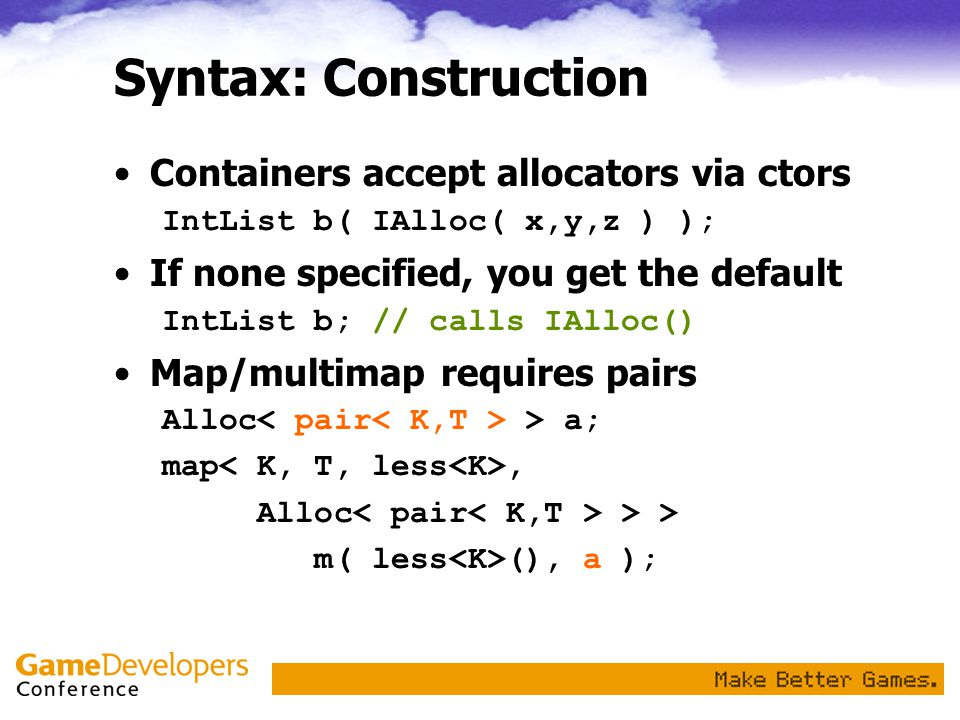Syntax: Construction Containers accept allocators via ctors IntList b( IAlloc( x,y,z ) ); If none specified, you get the default IntList b; // calls IAlloc() Map/multimap requires pairs Alloc > a; map, Alloc > > m( less (), a );