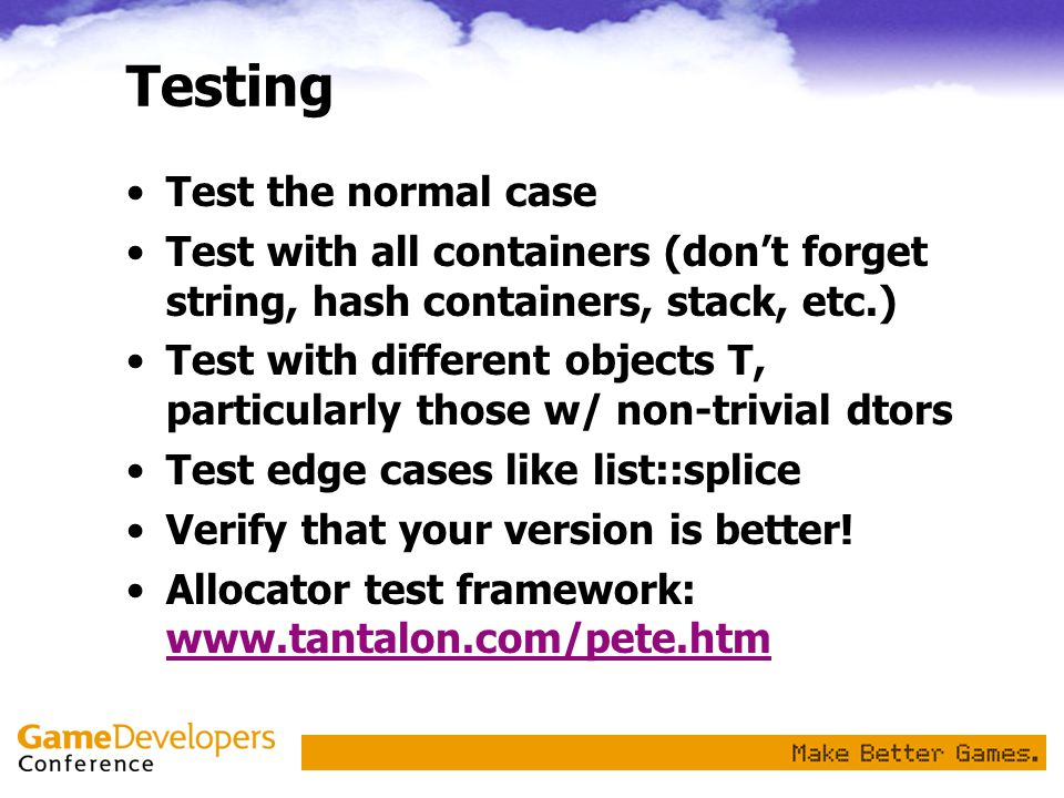 Testing Test the normal case Test with all containers (don't forget string, hash containers, stack, etc.) Test with different objects T, particularly those w/ non-trivial dtors Test edge cases like list::splice Verify that your version is better.