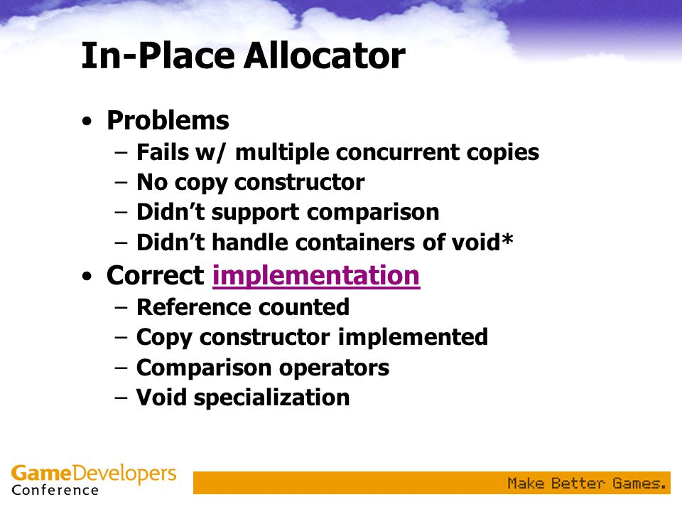 In-Place Allocator Problems –Fails w/ multiple concurrent copies –No copy constructor –Didn't support comparison –Didn't handle containers of void* Correct implementationimplementation –Reference counted –Copy constructor implemented –Comparison operators –Void specialization