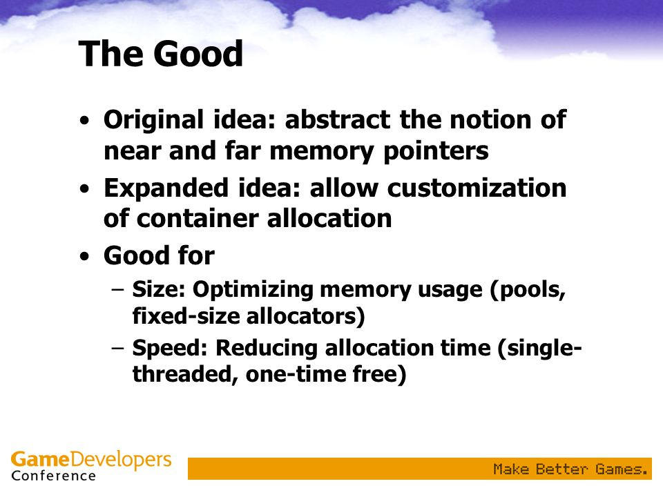 The Good Original idea: abstract the notion of near and far memory pointers Expanded idea: allow customization of container allocation Good for –Size: Optimizing memory usage (pools, fixed-size allocators) –Speed: Reducing allocation time (single- threaded, one-time free)