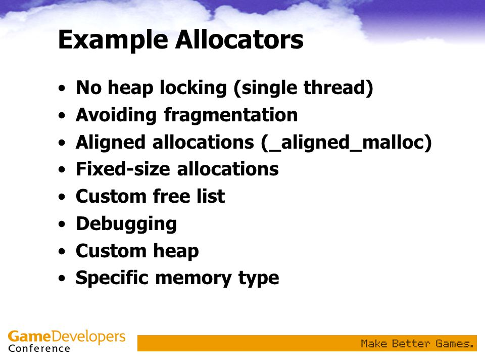 Example Allocators No heap locking (single thread) Avoiding fragmentation Aligned allocations (_aligned_malloc) Fixed-size allocations Custom free list Debugging Custom heap Specific memory type