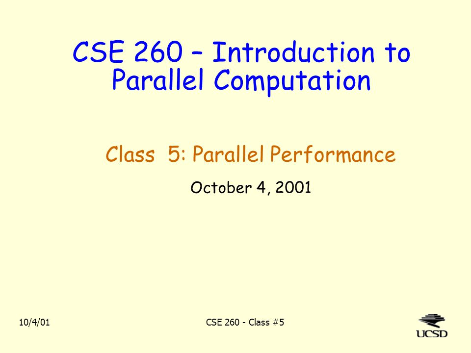 10/4/01CSE 260 - Class #5 CSE 260 – Introduction to Parallel Computation Class 5: Parallel Performance October 4, 2001