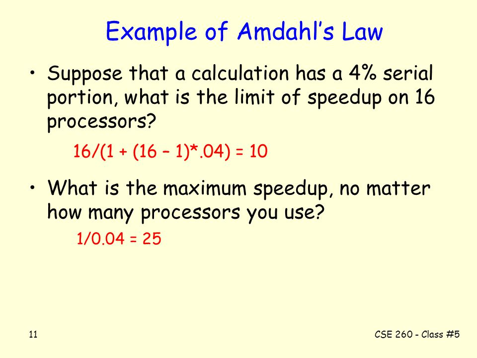 CSE 260 - Class #511 Example of Amdahl's Law Suppose that a calculation has a 4% serial portion, what is the limit of speedup on 16 processors? 16/(1
