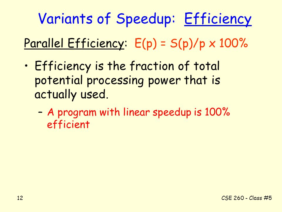 CSE 260 - Class #512 Variants of Speedup: Efficiency Parallel Efficiency: E(p) = S(p)/p x 100% Efficiency is the fraction of total potential processin