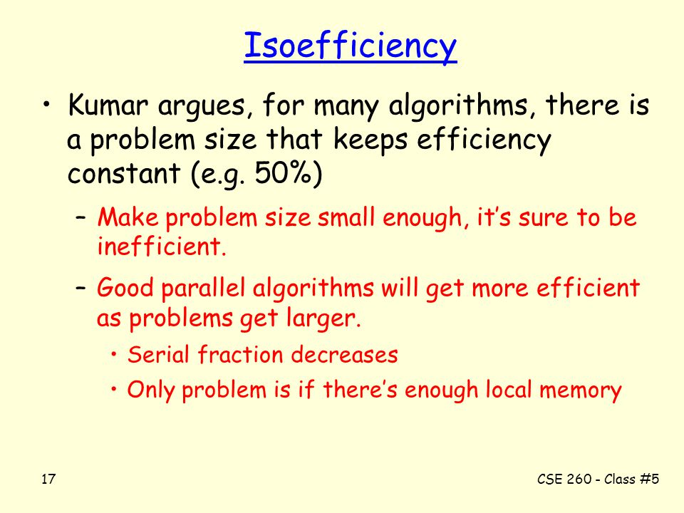 CSE 260 - Class #517 Isoefficiency Kumar argues, for many algorithms, there is a problem size that keeps efficiency constant (e.g. 50%) –Make problem