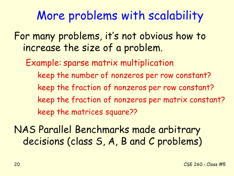 CSE 260 - Class #520 More problems with scalability For many problems, it's not obvious how to increase the size of a problem. Example: sparse matrix