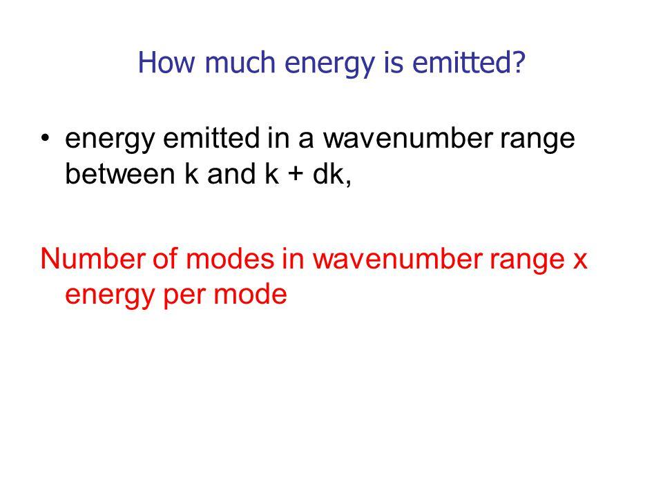 energy emitted in a wavenumber range between k and k + dk, Number of modes in wavenumber range x energy per mode How much energy is emitted?