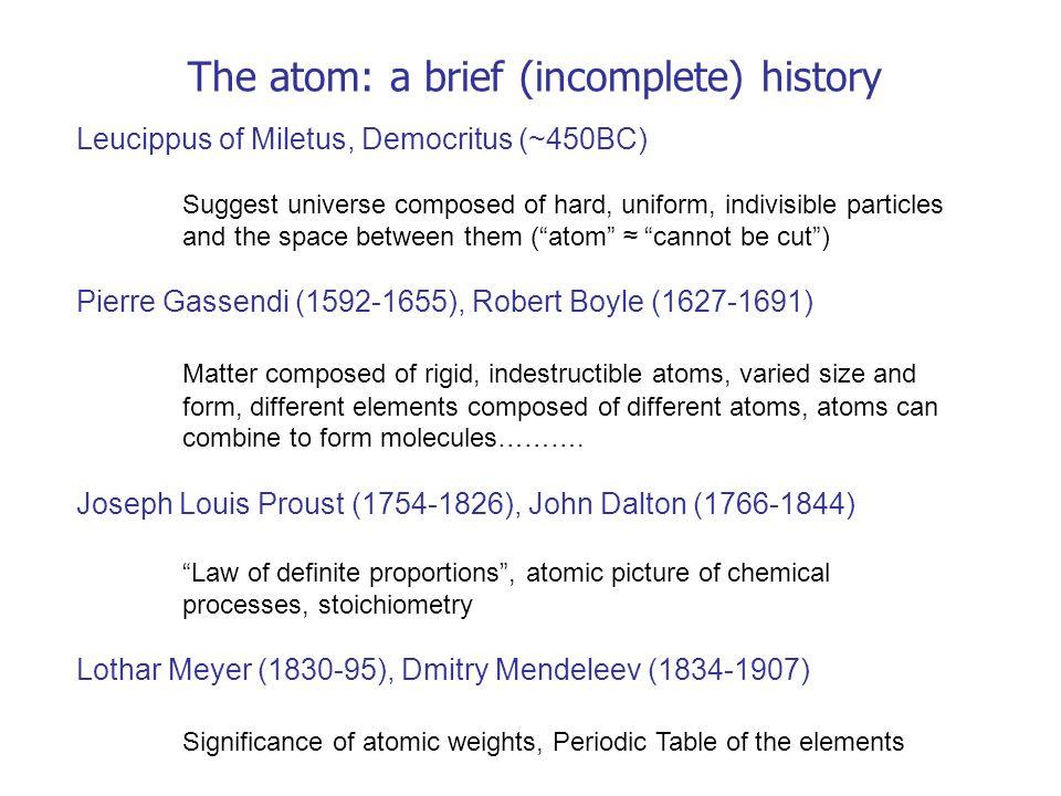 The atom: a brief (incomplete) history Leucippus of Miletus, Democritus (~450BC) Suggest universe composed of hard, uniform, indivisible particles and