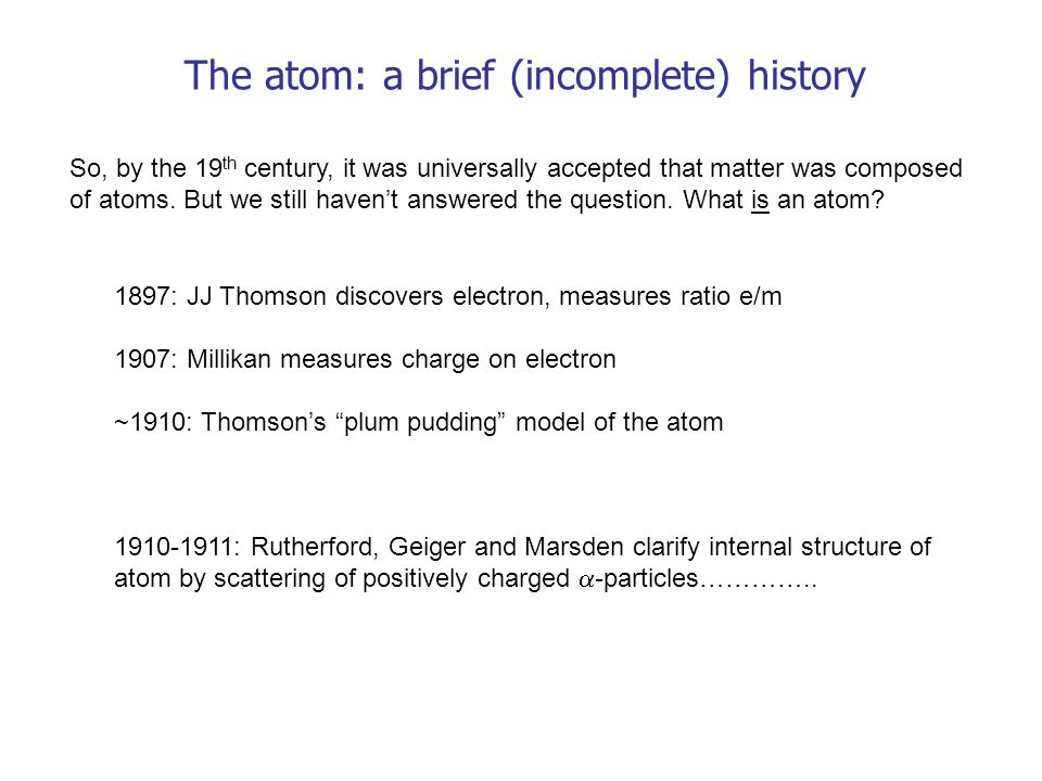 The atom: a brief (incomplete) history So, by the 19 th century, it was universally accepted that matter was composed of atoms. But we still haven't a