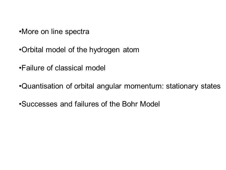 More on line spectra Orbital model of the hydrogen atom Failure of classical model Quantisation of orbital angular momentum: stationary states Success