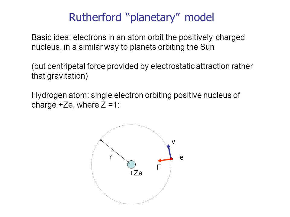 """Rutherford """"planetary"""" model Basic idea: electrons in an atom orbit the positively-charged nucleus, in a similar way to planets orbiting the Sun (but"""