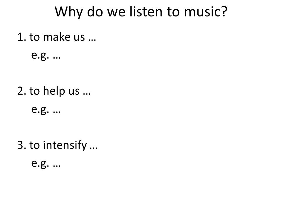 Why do we listen to music? 1. to make us … e.g. … 2. to help us … e.g. … 3. to intensify … e.g. …