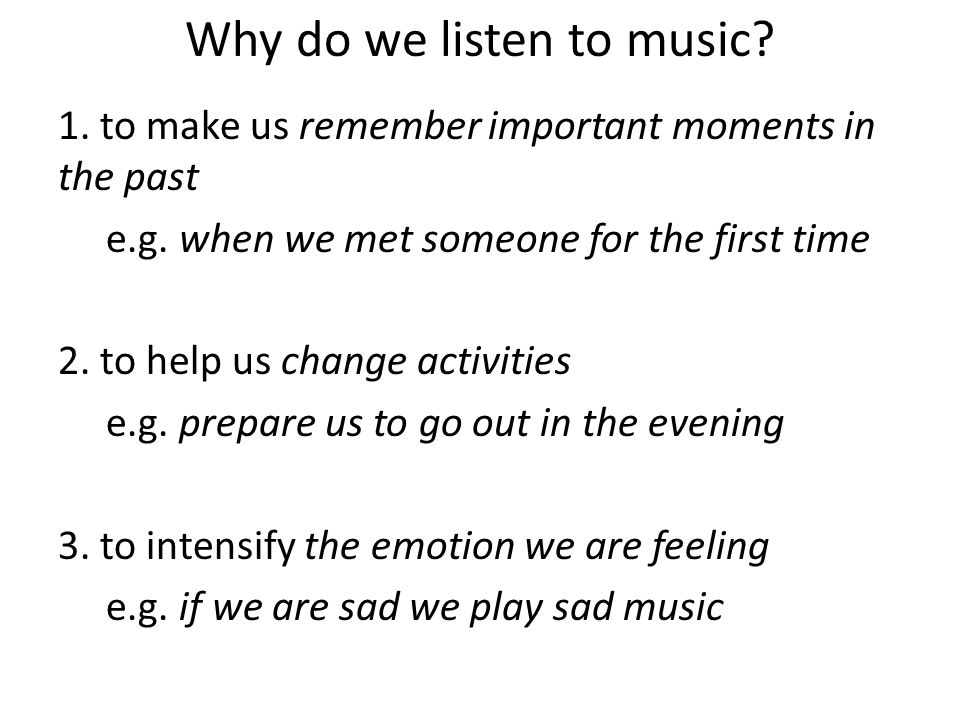 Why do we listen to music? 1. to make us remember important moments in the past e.g. when we met someone for the first time 2. to help us change activ