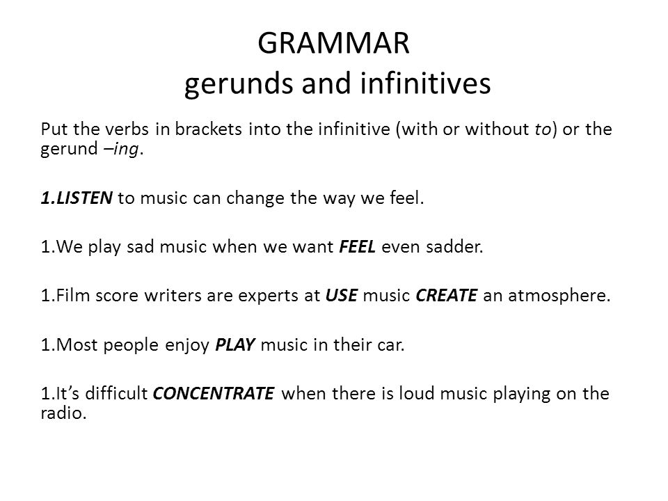 GRAMMAR gerunds and infinitives Put the verbs in brackets into the infinitive (with or without to) or the gerund –ing. 1.LISTEN to music can change th