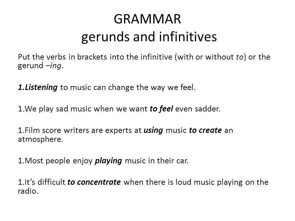 GRAMMAR gerunds and infinitives Put the verbs in brackets into the infinitive (with or without to) or the gerund –ing. 1.Listening to music can change