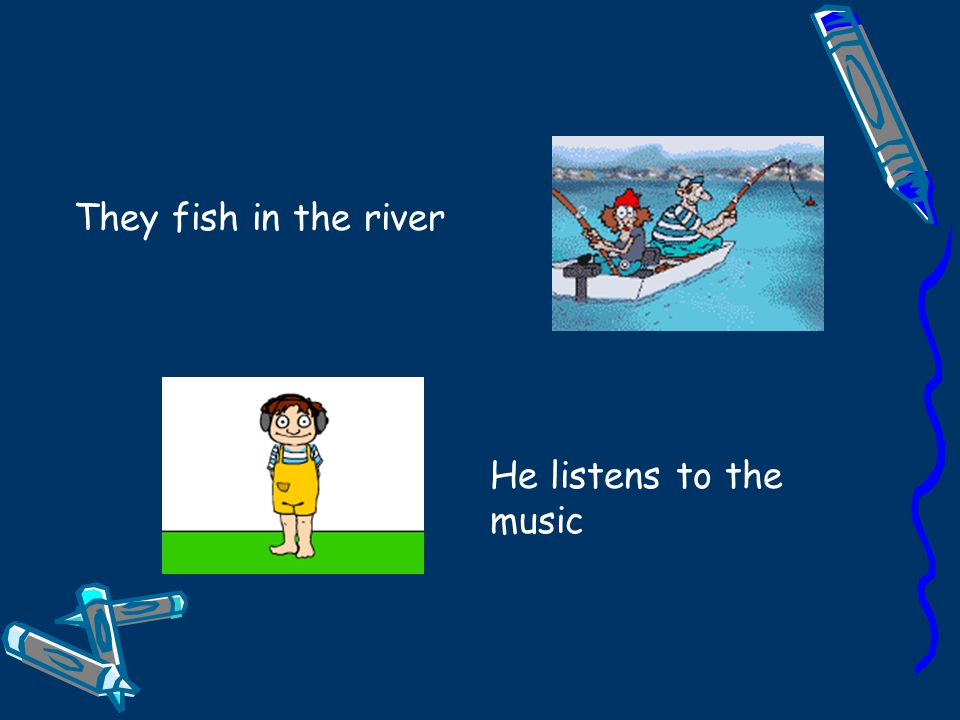 They fish in the river He listens to the music