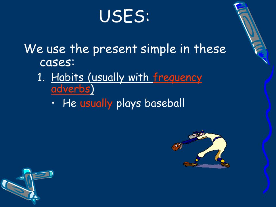 USES: We use the present simple in these cases: 1.Habits (usually with frequency adverbs) He usually plays baseball