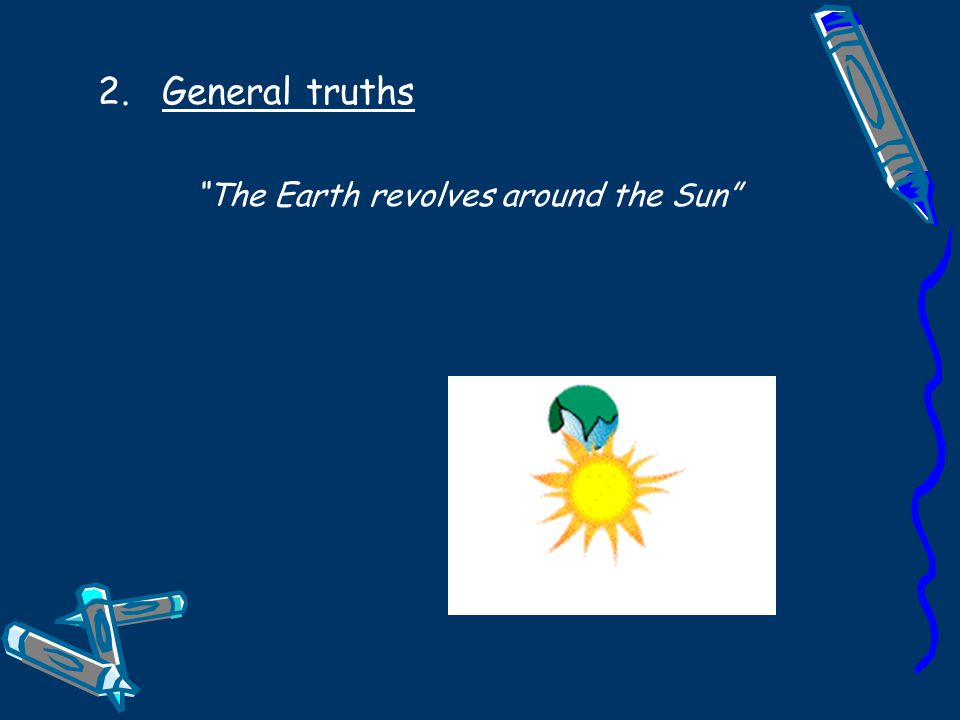 2.General truths The Earth revolves around the Sun