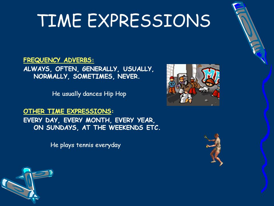 TIME EXPRESSIONS FREQUENCY ADVERBS: ALWAYS, OFTEN, GENERALLY, USUALLY, NORMALLY, SOMETIMES, NEVER.