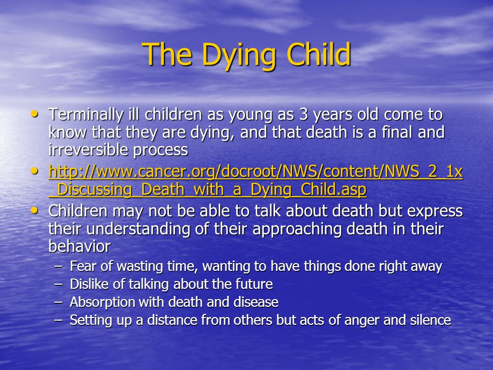 The Dying Child Terminally ill children as young as 3 years old come to know that they are dying, and that death is a final and irreversible process Terminally ill children as young as 3 years old come to know that they are dying, and that death is a final and irreversible process http://www.cancer.org/docroot/NWS/content/NWS_2_1x _Discussing_Death_with_a_Dying_Child.asp http://www.cancer.org/docroot/NWS/content/NWS_2_1x _Discussing_Death_with_a_Dying_Child.asp http://www.cancer.org/docroot/NWS/content/NWS_2_1x _Discussing_Death_with_a_Dying_Child.asp http://www.cancer.org/docroot/NWS/content/NWS_2_1x _Discussing_Death_with_a_Dying_Child.asp Children may not be able to talk about death but express their understanding of their approaching death in their behavior Children may not be able to talk about death but express their understanding of their approaching death in their behavior –Fear of wasting time, wanting to have things done right away –Dislike of talking about the future –Absorption with death and disease –Setting up a distance from others but acts of anger and silence
