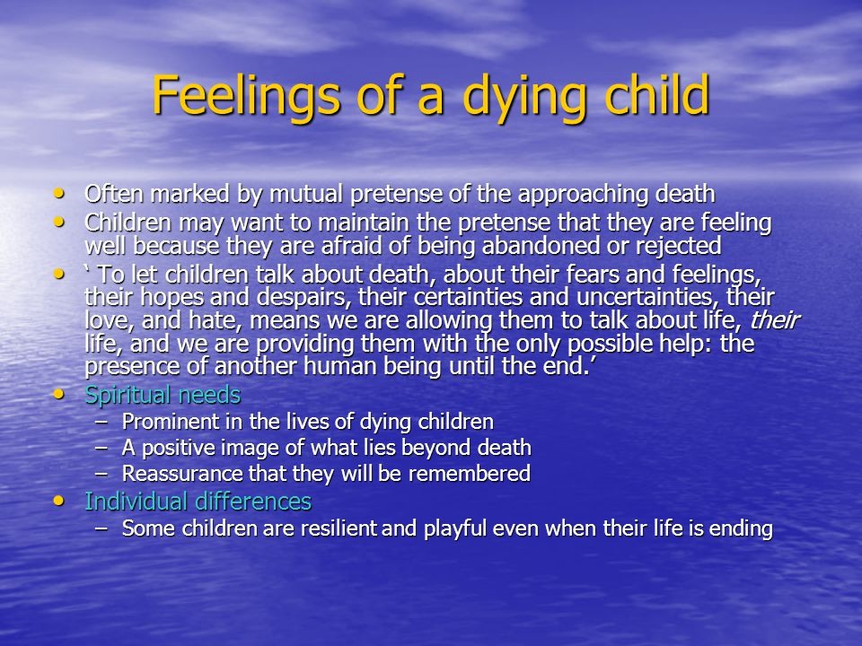 Feelings of a dying child Often marked by mutual pretense of the approaching death Often marked by mutual pretense of the approaching death Children may want to maintain the pretense that they are feeling well because they are afraid of being abandoned or rejected Children may want to maintain the pretense that they are feeling well because they are afraid of being abandoned or rejected ' To let children talk about death, about their fears and feelings, their hopes and despairs, their certainties and uncertainties, their love, and hate, means we are allowing them to talk about life, their life, and we are providing them with the only possible help: the presence of another human being until the end.' ' To let children talk about death, about their fears and feelings, their hopes and despairs, their certainties and uncertainties, their love, and hate, means we are allowing them to talk about life, their life, and we are providing them with the only possible help: the presence of another human being until the end.' Spiritual needs Spiritual needs –Prominent in the lives of dying children –A positive image of what lies beyond death –Reassurance that they will be remembered Individual differences Individual differences –Some children are resilient and playful even when their life is ending