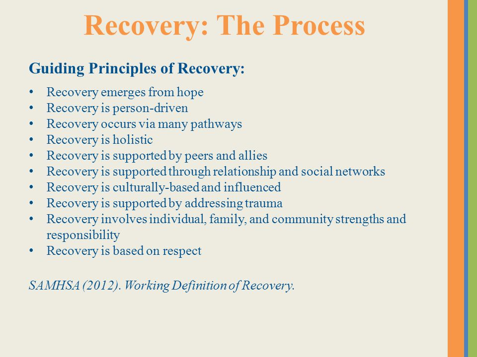 Recovery: The Process Guiding Principles of Recovery: Recovery emerges from hope Recovery is person-driven Recovery occurs via many pathways Recovery is holistic Recovery is supported by peers and allies Recovery is supported through relationship and social networks Recovery is culturally-based and influenced Recovery is supported by addressing trauma Recovery involves individual, family, and community strengths and responsibility Recovery is based on respect SAMHSA (2012).