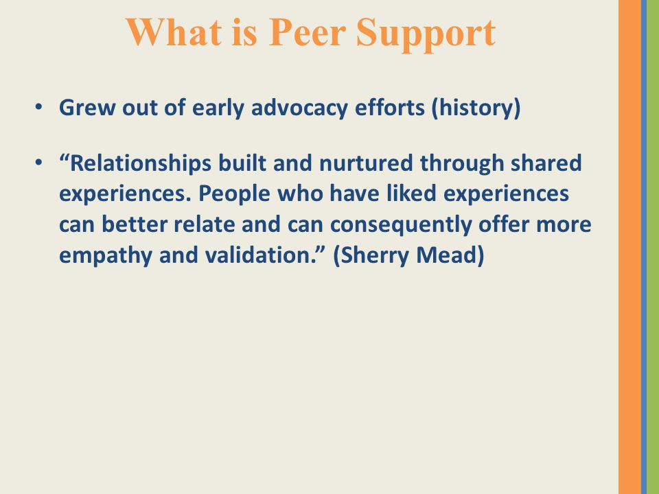 What is Peer Support Grew out of early advocacy efforts (history) Relationships built and nurtured through shared experiences.
