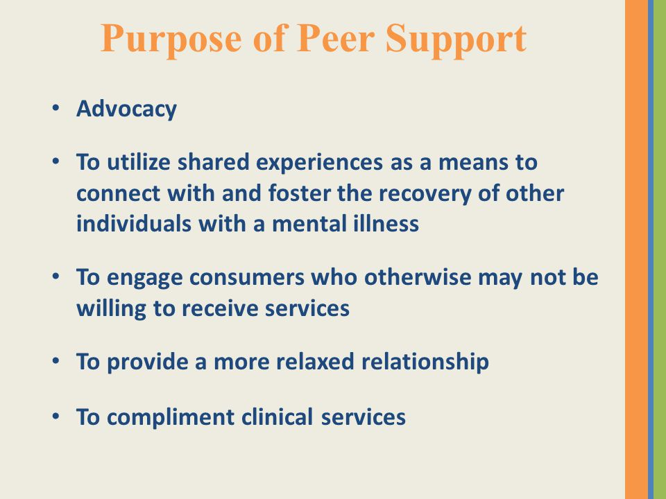 Purpose of Peer Support Advocacy To utilize shared experiences as a means to connect with and foster the recovery of other individuals with a mental i