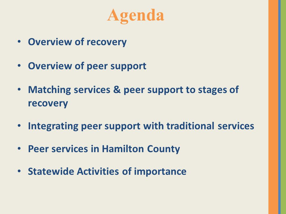 Agenda Overview of recovery Overview of peer support Matching services & peer support to stages of recovery Integrating peer support with traditional services Peer services in Hamilton County Statewide Activities of importance